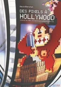 Des Pixels à Hollywood : Cinéma et jeu vidéo, une histoire économique et culturelle
