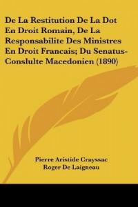 de La Restitution de La Dot En Droit Romain, de La Responsabilite Des Ministres En Droit Francais; Du Senatus-Conslulte Macedonien (1890)