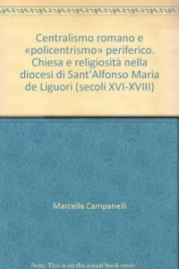 Centralismo romano e «policentrismo» periferico. Chiesa e religiosità nella diocesi di Sant'Alfonso Maria de Liguori (secoli XVI-XVIII)