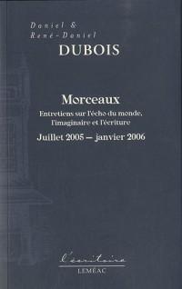 Morceaux : Entretiens sur l'écho du monde, l'imaginaire et l'écriture, juillet 2005 - janvier 2006