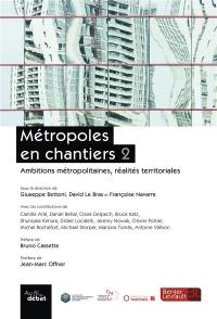 Métropoles en chantiers : Volume 2, Ambitions métropolitaines, réalités territoriales