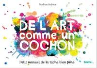 De l'art comme un cochon : Petit manuel de la tache bien faite