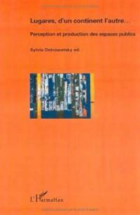 Lugares, d'un continent l'autre : Perception et production des espaces publics