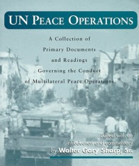 United Nations Peace Operations : A Collection Of Primary Documents And Readings Governing The Conduct Of Multilateral Peace Operations