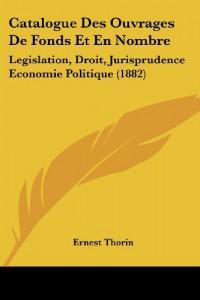 Catalogue Des Ouvrages de Fonds Et En Nombre: Legislation, Droit, Jurisprudence Economie Politique (1882)