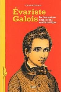 La Fabrique d une Icone Mathematique. Biographie Intellectuelle et Mémoire Collective d Evariste Gal