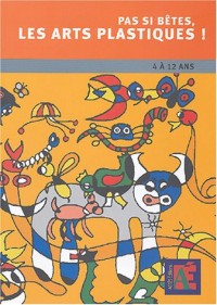 Pas si bêtes, les arts plastiques ! : Chemins vers la créativité et l'oeuvre d'art, 4 à 12 ans (1Cédérom)