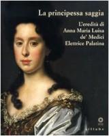La principessa saggia. L'eredità di Anna Maria Luisa de' Medici Elett rice Palatina. Catalogo della mostra (Firenze, 23 dicembre 2006-15 aprile 2007)
