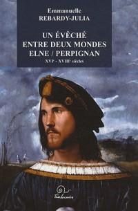 Un eveche entre deux mondes elne/perpignan XVI-XVIIième siecle