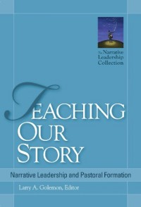 Teaching Our Story: Narrative Leadership and Pastoral Formation (The Narrative Leadership Collection)