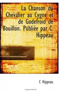 La Chanson du Chevalier au Cygne et de Godefroid de Bouillon. Publiée par C. Hippeau