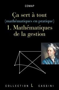 Ca sert à tout (mathématiques en pratique) : Volume 1,Mathématiques de la gestion