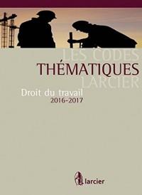 Codes Thématiques Larcier. Droit du Travail 2016 - 2017, Dixième ed.