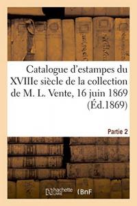 Catalogue d'estampes de l'école française du XVIIIe siècle de la collection de M. L.: Vente, 16 juin 1869. Partie 2
