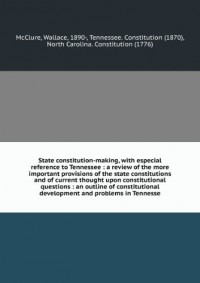 State constitution-making, with especial reference to Tennessee : a review of the more important provisions of the state constitutions and of current thought upon constitutional questions : an outline