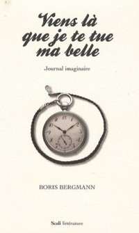 Viens là que je te tue ma belle : Journal imaginaire