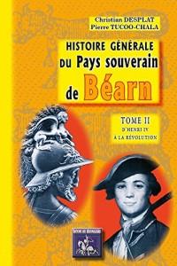 Histoire Generale du Pays Souverain de Bearn - Tome II : d'Henri IV a la Revolution