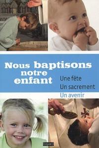 Nous baptisons notre enfant : Une fête, un sacrement, un avenir