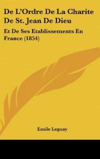 de L'Ordre de La Charite de St. Jean de Dieu: Et de Ses Etablissements En France (1854)