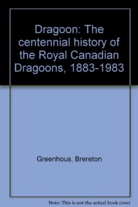 Dragoon: The centennial history of the Royal Canadian Dragoons, 1883-1983