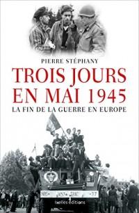 Trois jours en mai: 1945, la fin de la guerre en Europe
