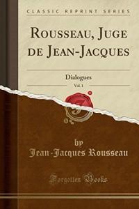 Rousseau, Juge de Jean-Jacques, Vol. 1: Dialogues (Classic Reprint)