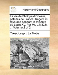 La Vie de Philippe D'Orleans, Petit-Fils de France, Regent Du Royaume Pendant La Minorit de Louis XV. Par Mr. L.M.D.M. ... Volume 2 of 2