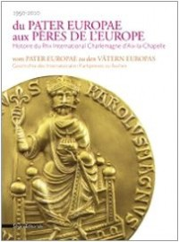 Du Pater europae aux pères de l'Europe : Histoire du Prix international Charlemagne d'Aix-la-Chapelle