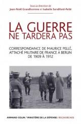 La guerre ne tardera pas: Correspondance de Maurice Pellé, attaché militaire de France à Berlin de 1909 à 1912