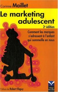 Le Marketing Adulescent 2è Ed. Comment les marques s'adressent à l'enfant qui sommeille en vous