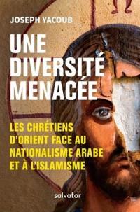Une diversité menacée. Les chrétiens dOrient face au nationalisme arabe et à l´islamisme