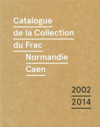 Catalogue de la collection du Frac Normandie Caen (2002-2014)