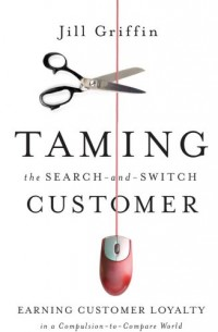 Taming the Search-and-switch Customer: Earning Customer Loyalty in a Compulsion-to-compare World: Epub Edition