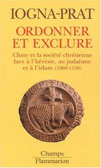 Ordonner et exclure : Cluny et la société chrétienne face à l'hérésie, au judaïsme et à l'islam, 1000-1150