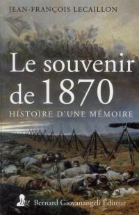 Le Souvenir de 1870 - Histoire de la Mémoire d'une Guerre