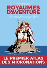 Royaumes d'aventure ; atlas des micronations d'hier et d'aujourd'hui
