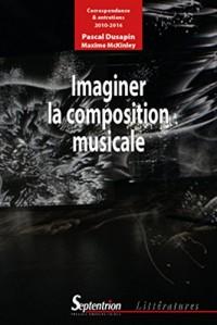 Imaginer la composition musicale: Correspondance et entretiens (2010-2016)