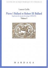 Pierre I Ballard et Robert III Ballard : Imprimeurs du roy pour la musique (1599-1673), Volume 1