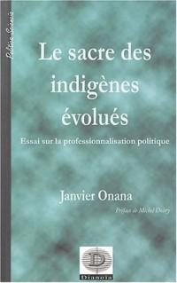 Le Sacré des indigènes évolués : Essai sur la professionnalisation politique