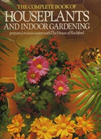 The Complete Book of Houseplants and Indoor Gardening prepared in Asociation with the House of Rochford