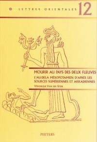 Mourir Au Pays Des Deux Fleuves: L'au-Dela Mesopotamien D'apres Les Sources Sumeriennes Et Akkadiennes