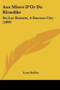 Aux Mines D'Or Du Klondike: Du Lac Bennett, a Dawson City (1899)