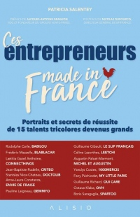 Ces entrepreneurs made in France : Portraits et secrets de réussite de 15 talents tricolores devenus grands