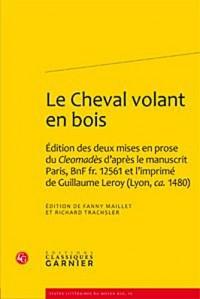 Le Cheval volant en bois : Edition des deux mises en prose du Cleomadès d'après le manuscrit Paris, BnF fr. 12561 et l'imprimé de Guillaume Leroy (Lyon, ca. 1480)