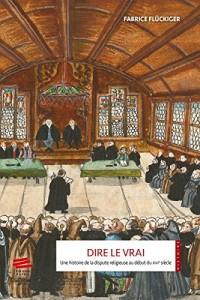 Dire le vrai : Une histoire de la dispute religieuse au début du XVIe siècle. Ancienne Confédération helvétique, 1523-1536