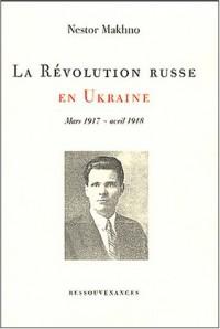 La Révolution russe en Ukraine Mars 1917-avril 1918 [mémoires, tome 1]
