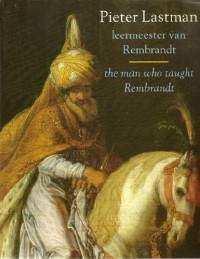 Pieter Lastman: Leermeester van Rembrandt = the man who taught Rembrandt (Dutch Edition)