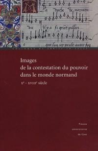 Images de la contestation du pouvoir dans le monde normand (Xe - XVIIIe siècle) : Actes du colloque de Cerisy-la-Salle (29 septembre-3 octobre 2004)