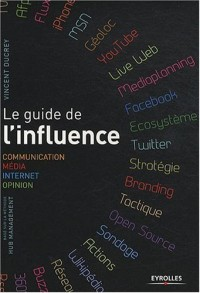 Le guide de l'influence. Communication, Média, Internet, Opinion