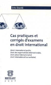 Cas pratiques et corrigés d'examen en droit international : (Droit international public, droit des organisations internationales, droit pénal international et droit international humanitaire)